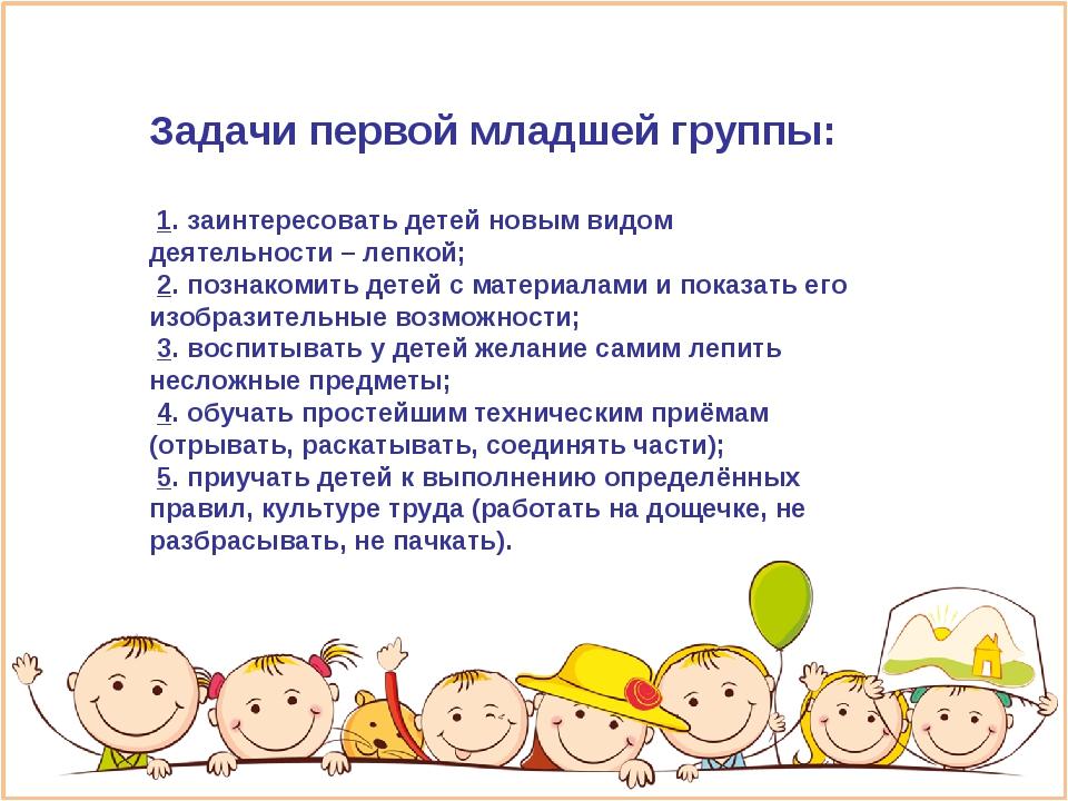 Задачи первой младшей группы: 1. заинтересовать детей новым видом деятельност...