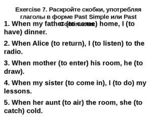Exercise 7. Раскройте скобки, употребляя глаголы в форме Past Simple или Past