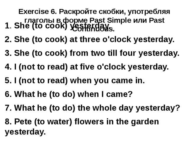 Exercise 6. Раскройте скобки, употребляя глаголы в форме Past Simple или Past...