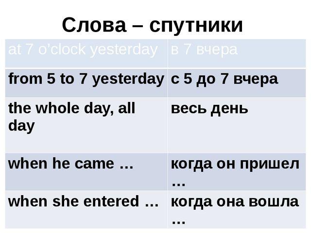 Слова – спутники at 7 o'clock yesterday в 7 вчера from 5 to 7 yesterday с 5 д...