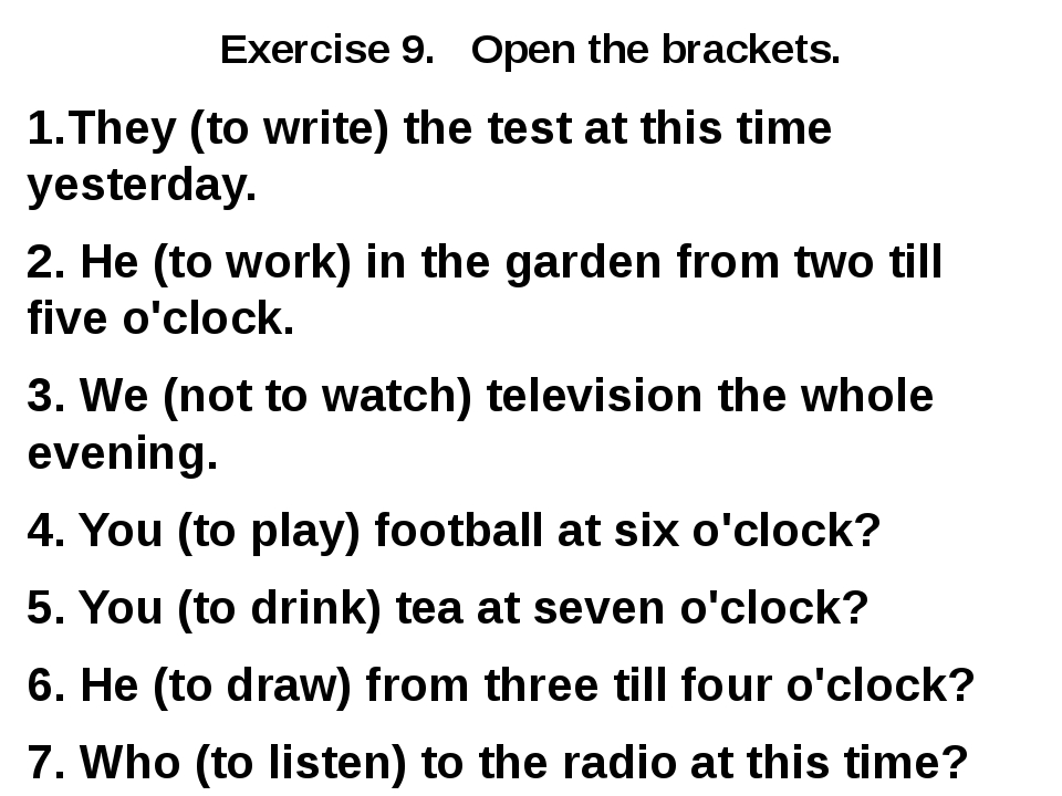 Exercise 9. Open the brackets. 1.They (to write) the test at this time yester...