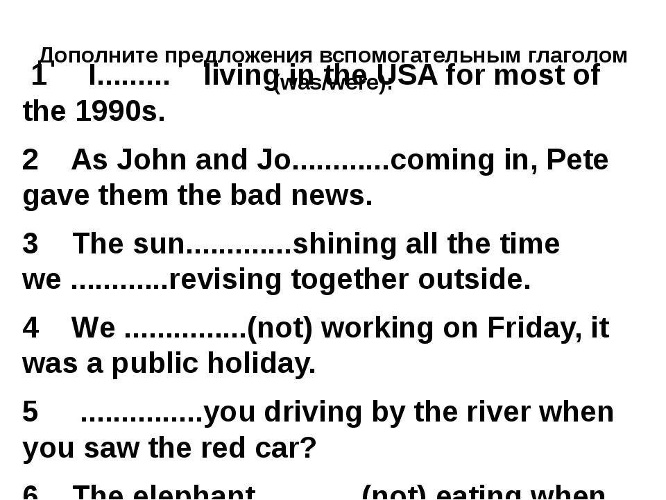Дополните предложения вспомогательным глаголом (was/were): 1 I............