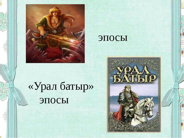 эпосы «Урал батыр» эпосы
