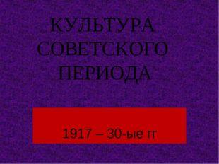 КУЛЬТУРА СОВЕТСКОГО ПЕРИОДА 1917 – 30-ые гг