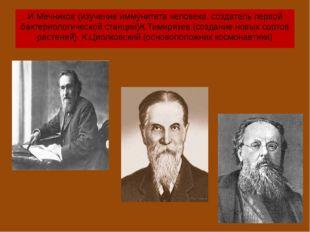 И.Мечников (изучение иммунитета человека, создатель первой бактериологической