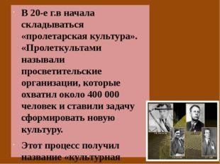 В 20-е г.в начала складываться «пролетарская культура». «Пролеткультами назы
