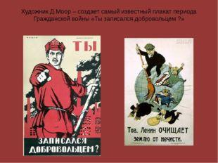 Художник Д.Моор – создает самый известный плакат периода Гражданской войны «Т