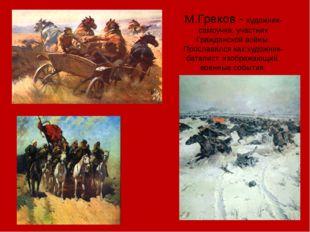 М.Греков - художник-самоучка, участник Гражданской войны. Прославился как худ