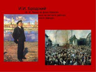 И.И. Бродский «В. И. Ленин на фоне Кремля» «Выступление Ленина на митинге раб