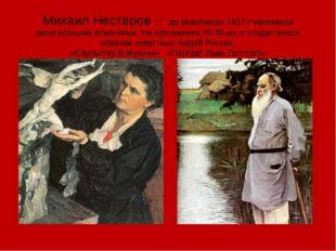 Михаил Нестеров – до революции 1917 г увлекался религиозными исканиями. На пр
