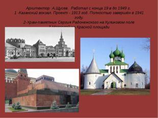 Архитектор А.Щусев. Работал с конца 19 в до 1949 г. 1 -Казанский вокзал. Прое