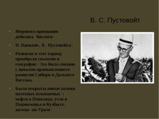 В. С. Пустовойт Мирового признания добились биологи- Н. Вавилов , В . Пустово