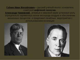 Губкин Иван Михайлович— русский учёный-геолог, основатель советской нефтяной