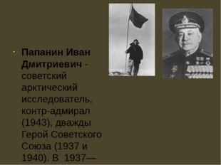Папанин Иван Дмитриевич - советский арктический исследователь, контр-адмирал