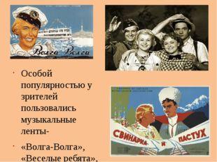 Особой популярностью у зрителей пользовались музыкальные ленты- «Волга-Волга