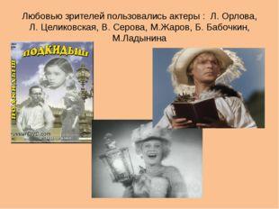 Любовью зрителей пользовались актеры : Л. Орлова, Л. Целиковская, В. Серова,