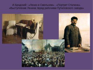 И.Бродский : «Ленин в Смольном» , «Портрет Сталина», «Выступление Ленина пере