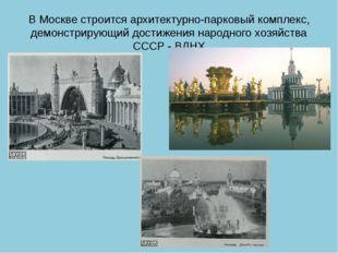В Москве строится архитектурно-парковый комплекс, демонстрирующий достижения