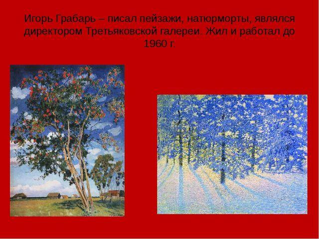 Игорь Грабарь – писал пейзажи, натюрморты, являлся директором Третьяковской г...