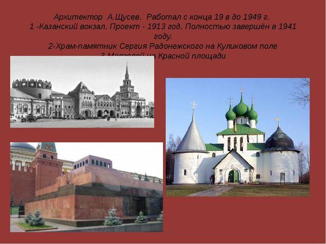 Архитектор А.Щусев. Работал с конца 19 в до 1949 г. 1 -Казанский вокзал. Прое...