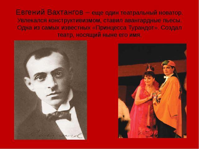 Евгений Вахтангов – еще один театральный новатор. Увлекался конструктивизмом,...