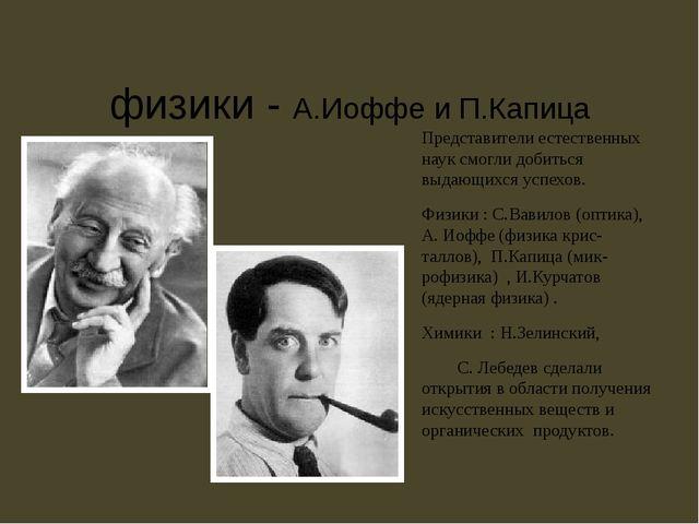 физики - А.Иоффе и П.Капица Представители естественных наук смогли добиться...