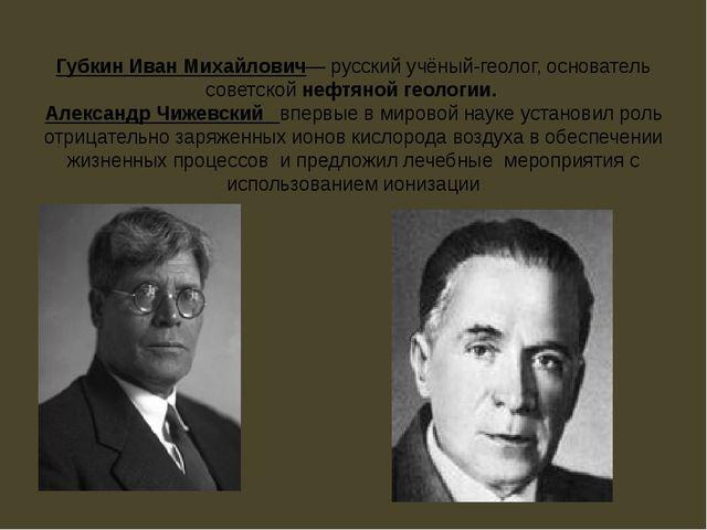 Губкин Иван Михайлович— русский учёный-геолог, основатель советской нефтяной...