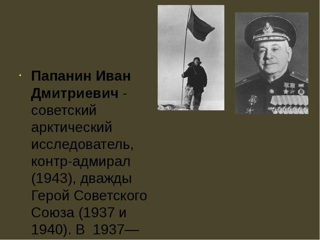 Папанин Иван Дмитриевич - советский арктический исследователь, контр-адмирал...