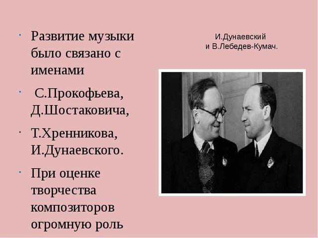 И.Дунаевский и В.Лебедев-Кумач. Развитие музыки было связано с именами С.Прок...