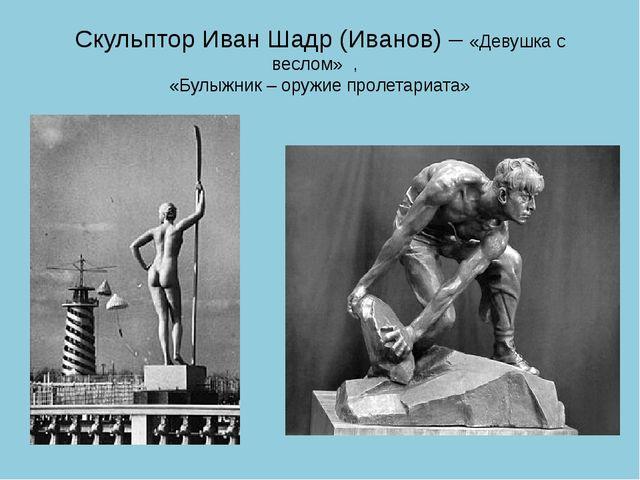 Скульптор Иван Шадр (Иванов) – «Девушка с веслом» , «Булыжник – оружие пролет...