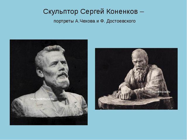 Скульптор Сергей Коненков – портреты А.Чехова и Ф. Достоевского