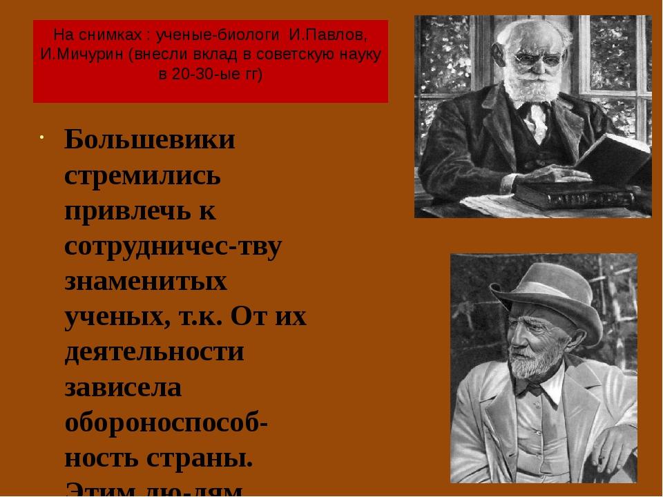 На снимках : ученые-биологи И.Павлов, И.Мичурин (внесли вклад в советскую нау...
