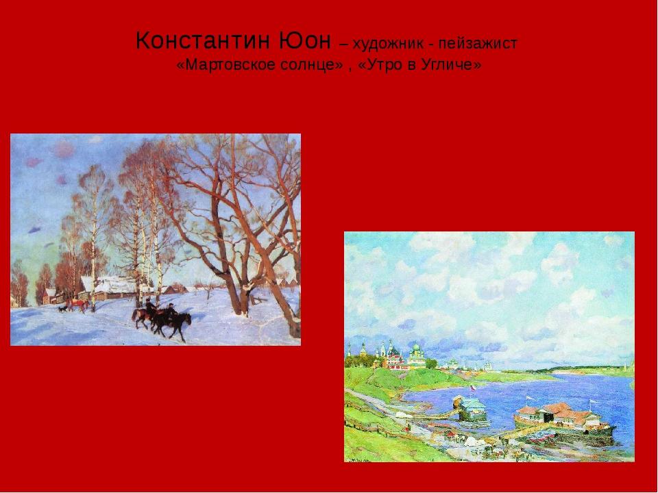 Константин Юон – художник - пейзажист «Мартовское солнце» , «Утро в Угличе»