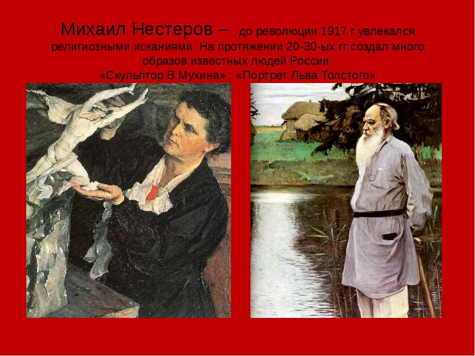Михаил Нестеров – до революции 1917 г увлекался религиозными исканиями. На пр...