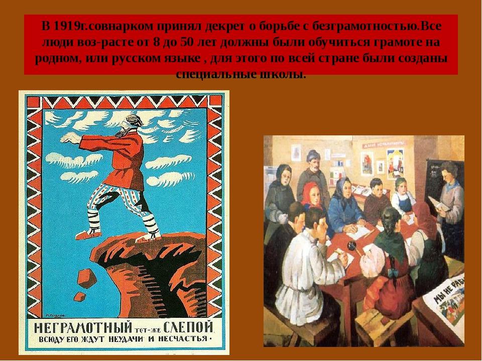 В 1919г.совнарком принял декрет о борьбе с безграмотностью.Все люди воз-расте...
