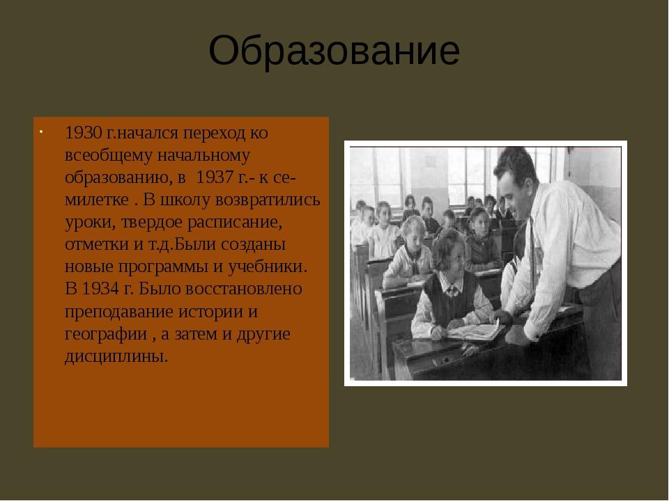 Образование 1930 г.начался переход ко всеобщему начальному образованию, в 193...