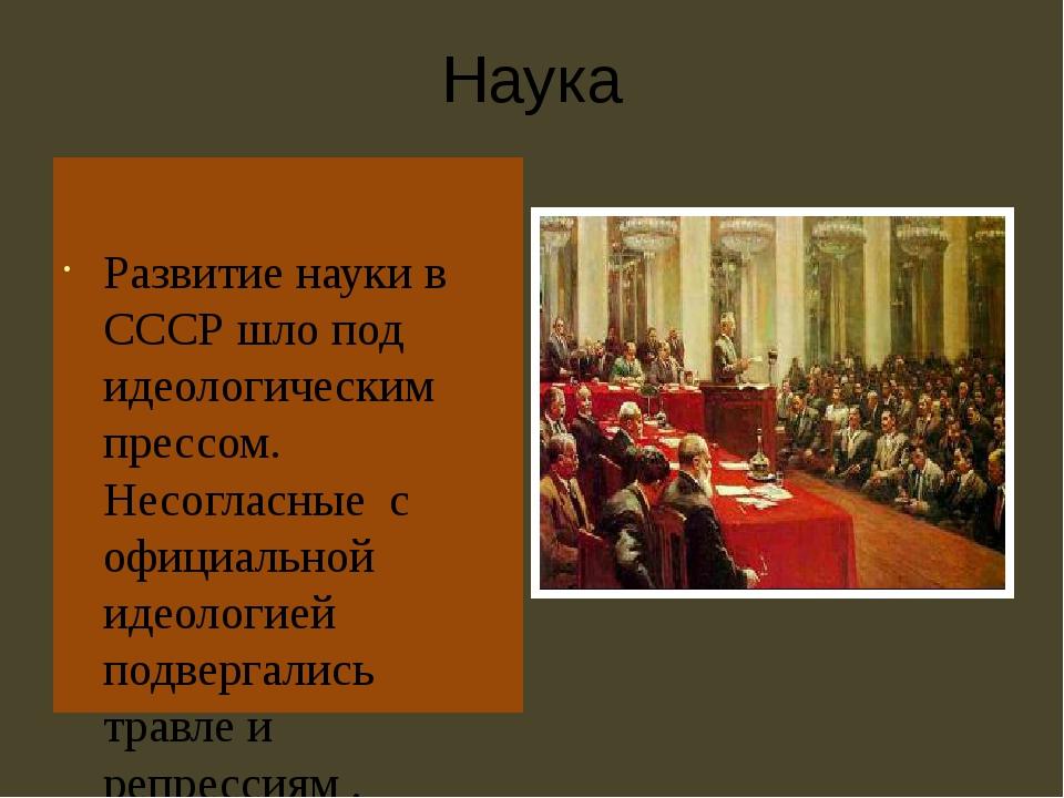 Наука Развитие науки в СССР шло под идеологическим прессом. Несогласные с офи...