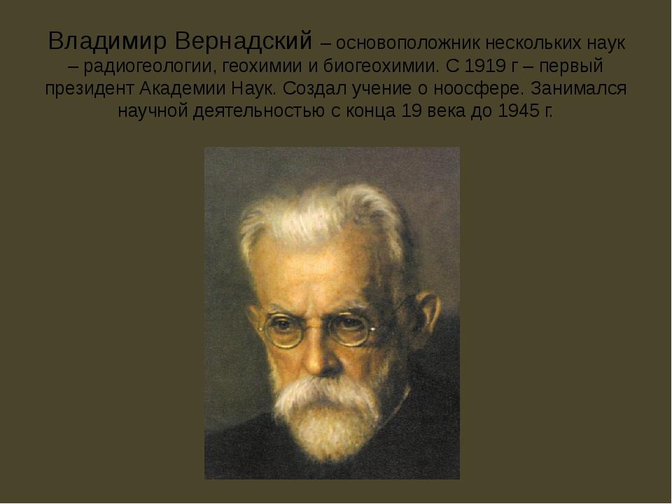 Владимир Вернадский – основоположник нескольких наук – радиогеологии, геохими...