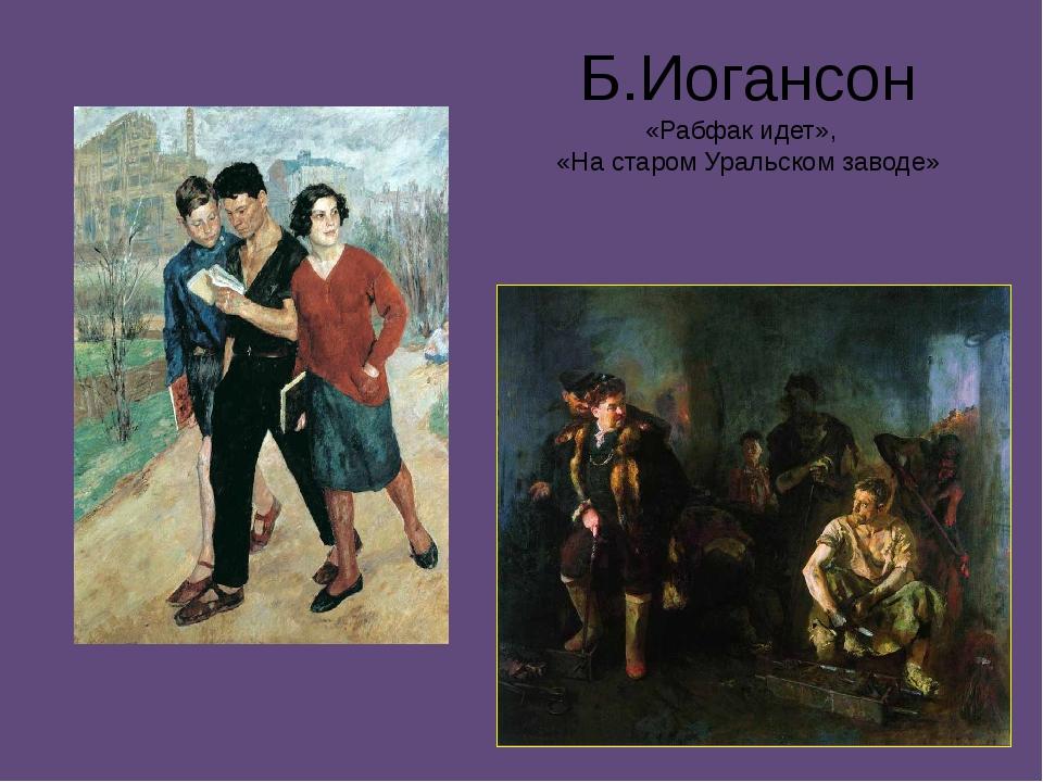 Б.Иогансон «Рабфак идет», «На старом Уральском заводе»