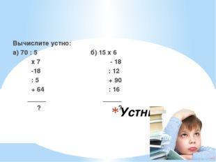 Устный счёт Вычислите устно: а) 70 : 5 б) 15 х 6 х 7 - 18 -18 : 12 : 5 + 90 +