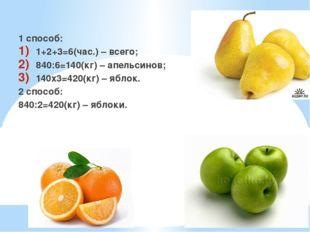 Решение: 1 способ: 1+2+3=6(час.) – всего; 840:6=140(кг) – апельсинов; 140х3=4