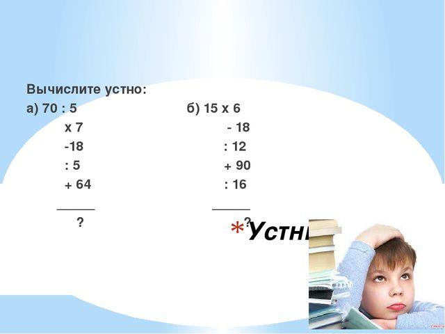 Устный счёт Вычислите устно: а) 70 : 5 б) 15 х 6 х 7 - 18 -18 : 12 : 5 + 90 +...