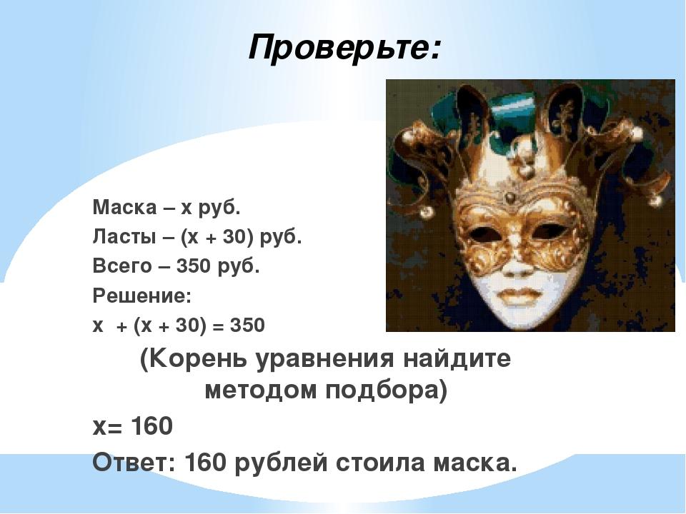Проверьте: Маска – х руб. Ласты – (х + 30) руб. Всего – 350 руб. Решение: х +...