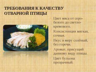 ТРЕБОВАНИЯ К КАЧЕСТВУ ОТВАРНОЙ ПТИЦЫ Цвет мяса от серо-белого до светло-кремо