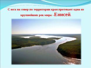 С юга на север по территории края протекает одна из крупнейших рек мира –Енис