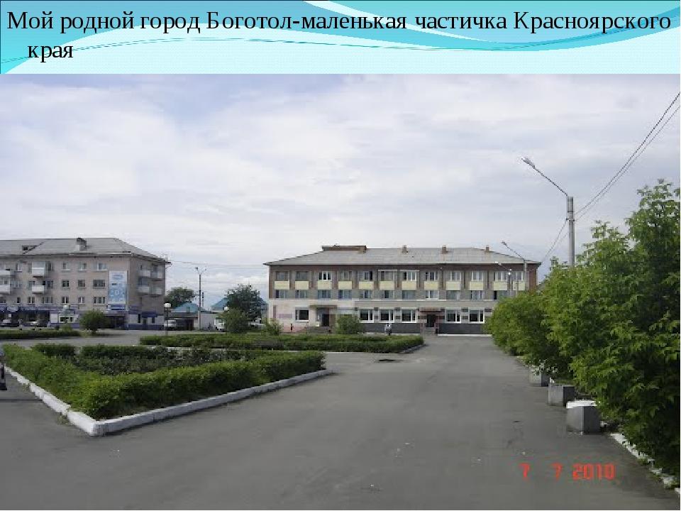 Мой родной город Боготол-маленькая частичка Красноярского края