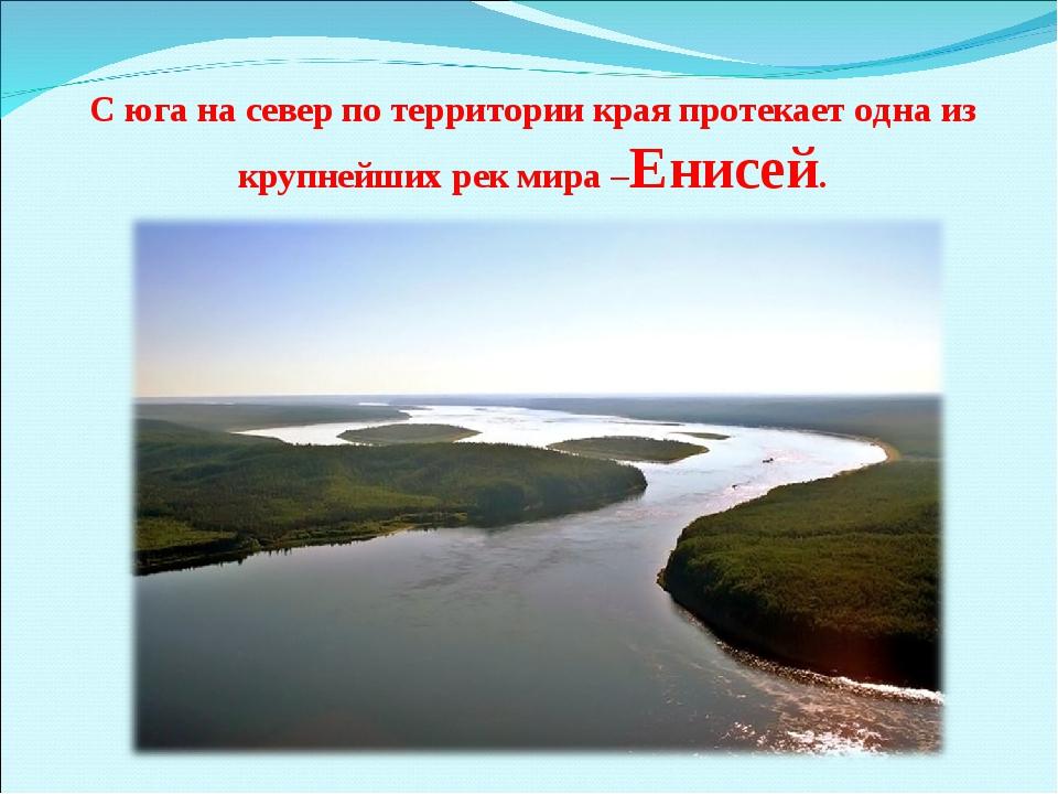 С юга на север по территории края протекает одна из крупнейших рек мира –Енис...