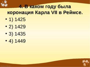 4. В каком году была коронация Карла VII в Реймсе.  1) 1425 2) 1429 3) 143