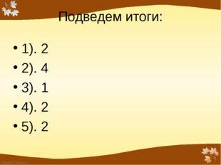 Подведем итоги: 1). 2 2). 4 3). 1 4). 2 5). 2