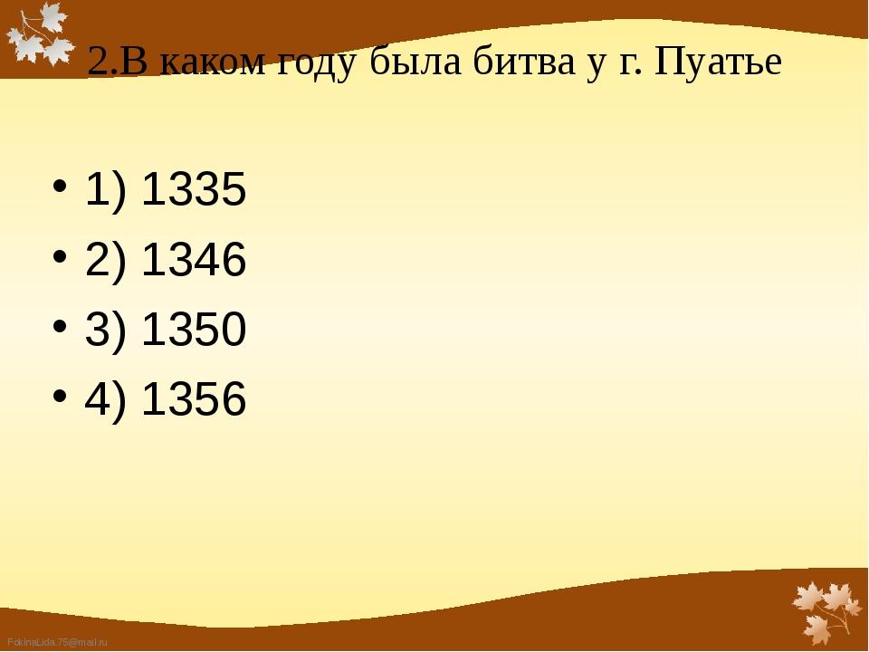 2.В каком году была битва у г. Пуатье 1) 1335 2) 1346  3) 1350 4) 1356